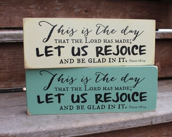 "Psalm 118:24, ""This is the day that the Lord has made LET US REJOICE and be glad in it."""