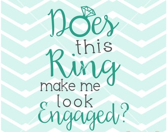 Does This Ring Make Me Look Engaged wedding Engagement tshirt screen print Vinyl Cut Print Digital File Instant Download Svg png dxf eps