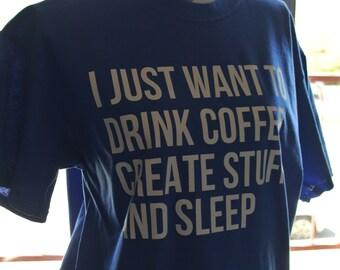 Creative tee, create shirt, coffee tshirt, I just want to drink coffee, create stuff, and sleep