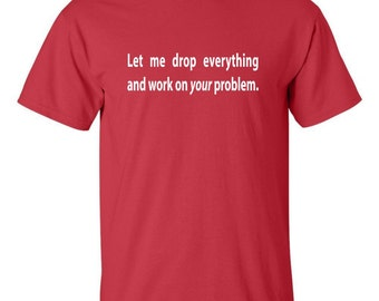 Let me drop everything and work on your problem Men's Geek T-shirt Tech Support
