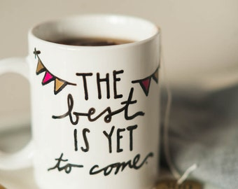 Mug Quote: The Best is Yet to Come. On White porcelain 11 oz mug with bunting. Perfect birthday or encouragement gift. Very shabby chic.