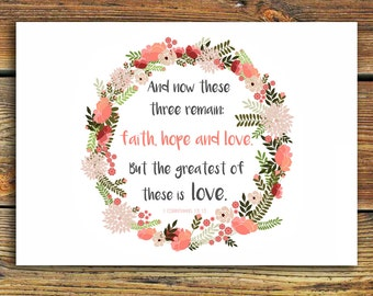 1 Corinthians 13 13 Bible Verse PRINT 'And now these three remain: faith, hope and love. But the greatest of these is love'  7x5 or 14x10.
