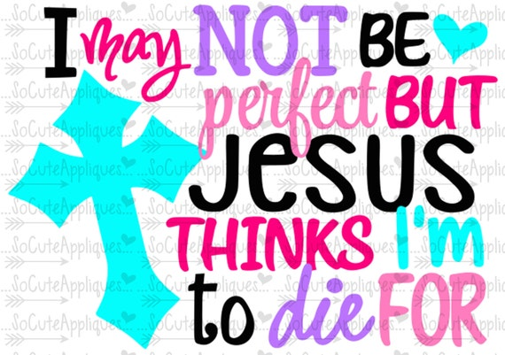 I May Not Be Perfect But Jesus Thinks I M To Die For Cut
