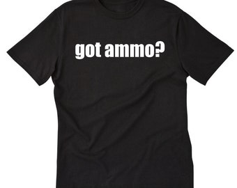 Got Ammo? T-shirt Funny Hilarious Guns Gun Lover Tee Shirt