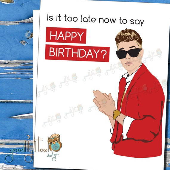 funny belated birthday card justin bieber is it too late now, Birthday card