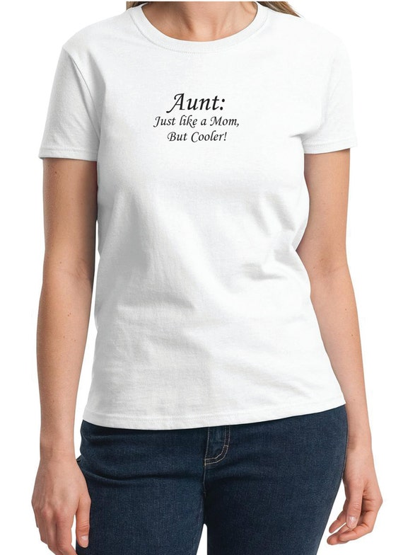 Aunt: Just like a Mom, But Cooler! -  Ladies T-Shirt (Colors Available too)