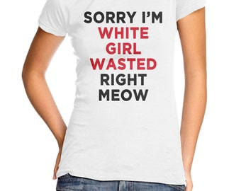 Sorry I'm White Girl Wasted Right Meow women's t-shirt