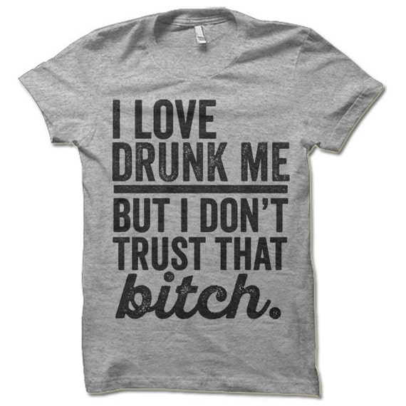 Funny Drinking Shirt. I Love Drunk Me But I Don't Trust