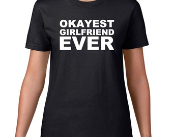 Okayest Girlfriend Ever, Funny T Shirt For Girlfriend, Funny Tshirt, Birthday Gift, Anniversary, Funny Tee, Ringspun Cotton