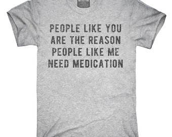 People Like You Are The Reason People Like Me Need Medication T-Shirt, Hoodie, Tank Top, Gifts
