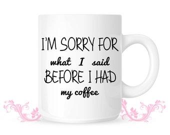 Sorry for what I said Before I had my coffee mug- Cute coffee mug - Perfect gift