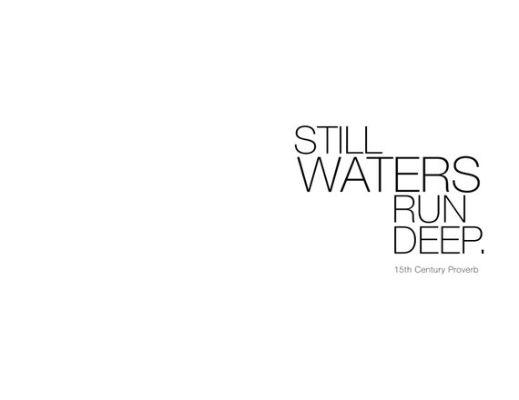 essay on proverb still waters run deep Said about a person who says little, but who might in fact know a lot still waters run deep - the literal meaning of the proverb is that water which looks calm on the.
