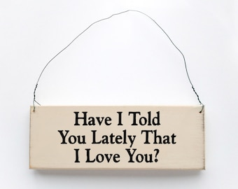 Wood sign saying: Have I Told You Lately That I Love You? Antique white wired sign.