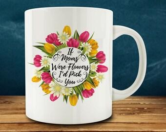20% OFF SALE - If Moms Were Flowers, I'd Pick You, Mom coffee mug, mothers day coffee mug (M772)