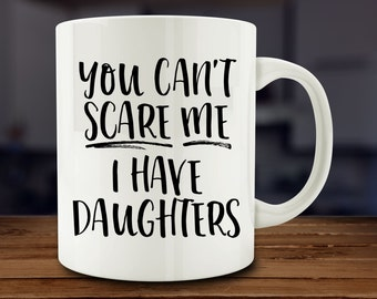 You Can't Scare Me I Have Daughters Mug, Mother Mug (A255)