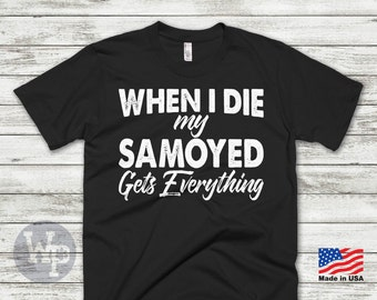 Samoyed T-Shirt - When I Die My Samoyed Gets Everything - Funny T-Shirt For Dog Lovers