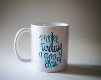 Make Today a Good Day Mug - handlettered quote, inspirational watercolor coffee mug, birthday gift christmas gift, hand-lettered, typography