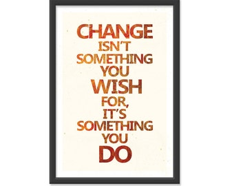 "Change Isn't something you wish for, It's something you ""Do""! 13x19 print."