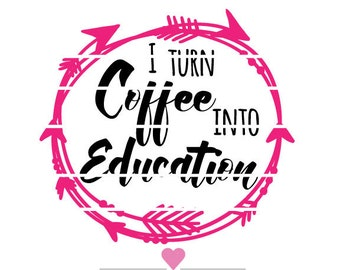 Teacher Appreciation - I turn coffee into education - Great for Mugs !! SVG Design Cut File