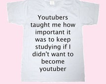 Youtubers Taugh Me How Important It Was To Keep Studying If I Didn't Want To Become Youtuber -White TEE - UNISEX - All Sizes - Digital print