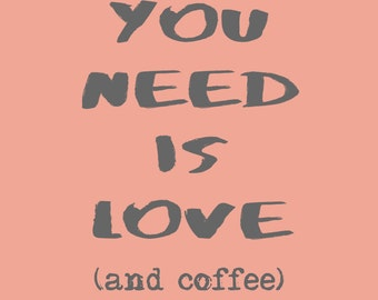 All You Need Is Love And Coffee (Oh And Cake!) Print