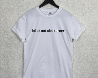 Lol Ur Not ALEX TURNER T Shirt Top Unisex Band Music Arctic Monkeys Fan