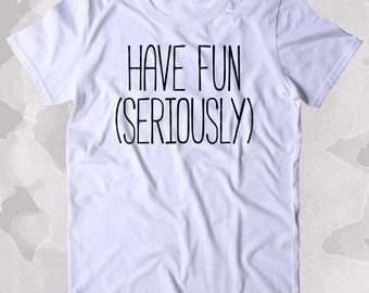 Have Fun (Seriously) Shirt Weekend Drinking Drunk Dancing Alcohol Clothing Tumblr T-shirt