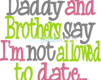 Machine Embroidery/Embroidery Design/My Daddy and Brothers say I'm Not Allowed to Date....Ever! Embroidery Design/INSTANT DOWNLOAD/4x4/5x7