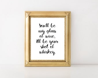 You'll be my glass of wine I'll be your shot of whiskey, Wedding Sign, Wedding Decor, INSTANT DOWNLOAD, Wedding Art Prints, Song Lyric Art,