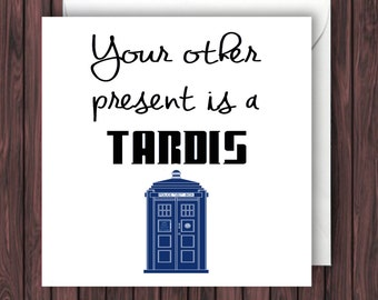 Your other present is a Tardis. Doctor Who Birthday Card. Funny Greetings Card. Geek Blank Card.