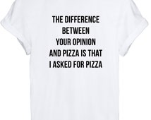 The Difference Between Your Opinion And Pizza Is That I Asked For Pizza Unisex T Shirt