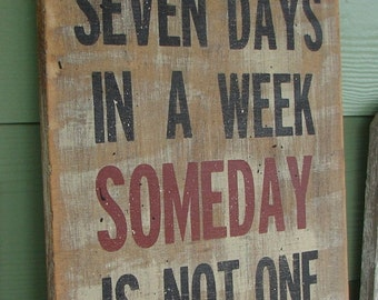 There are seven days in a week Someday is not one of them sign
