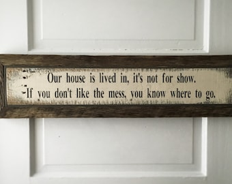 ONE LEFT! Our house is lived in it's not for show. If you don't like the mess, you know where to go - handmade rustic sign with border