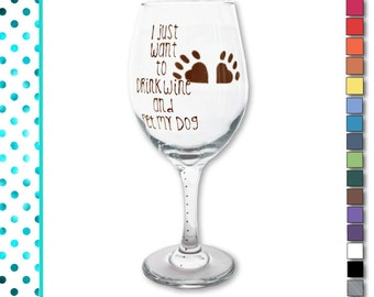 Dog Wine Glass, Funny, Wine Glass, I just want to drink wine and pet my dog