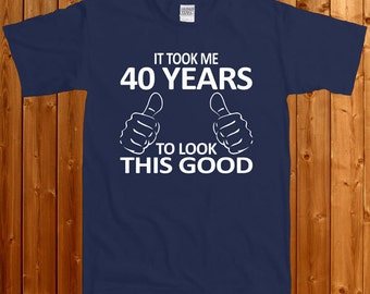 It Took Me 40 Years To Look This Good- T-shirt For Birthday, Birthday Gift, T-shirt For Men's, T-shirt For Women's , Gift  SM-00081