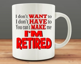 Retirement Gift, I Don't Want to I Don't Have to You Can't Make Me I'm Retired Mug, funny retirement mug (M123)