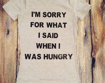 I'm Sorry For a What I Said When I Was Hungry/ Ladies Tee