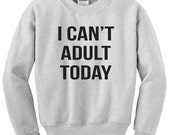 I can't adult today sweatshirt funny fleece pullover sweater Unisex mens womens Cute cant grow up quote heavy blend long Sleeve crewneck