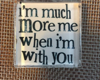 I much more me when I'm with you ...magnet