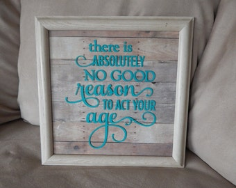 Wall Decor, There is Absolutely No Good Reason To Act Your Age, Gifts, Wall Art, gift ideas, birthday, Christmas