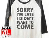 Sorry I'm Late I Don't Want To Come tshirt top trending shirt baseball tshirt funny quote tee women t shirt unisex size S M L