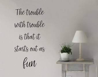 The trouble with trouble is that it starts out as fun, Wall Decal, Bedroom Wall Decal, Vinyl Wall Decal, Children's Wall Art, Wall Sticker