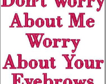 Dont worry about me worry about your eyebrows  embroidery design 4x4