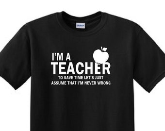 I'M  a TEACHER, To Save Time Lets Assume I'm ALWAYS Right - Funny T-Shirt