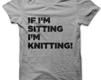If I'm Sitting I'm Knitting! t-shirt