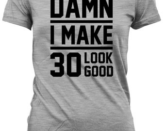 Funny Birthday T Shirt 30th Birthday Gift For Her Present For Him Birthday Present Damn I Make 30 Look Good Mens Ladies Tee DAT-17