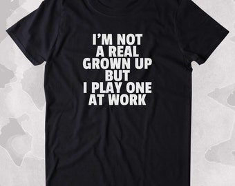 I'm Not A Real Grown Up But I Play One At Work Shirt Funny Adulting Grown up Clothing Tumblr T-shirt