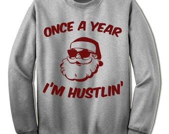 Santa Christmas Sweater Sweatshirt. Once a Year I'm Hustlin. Funny Christmas Gift Shirt.