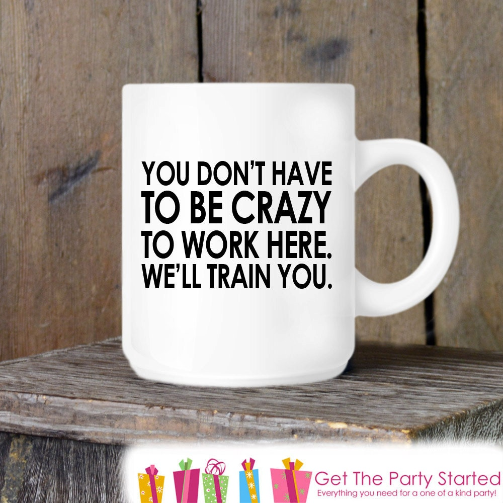 Coworker Gift Coffee Mug You Don't Have To Be Crazy To