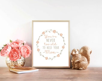 Downloadable Print, You're never too old to need your mom, Mother's day print, printable wall art, gift for mom, christmas gift for mom